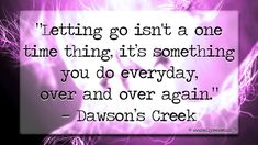 """""""Letting go isn't a one time thing, it's something you do everyday, over and over again."""" - Dawson's Creek 