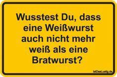 Wusstest Du, dass eine Weißwurst auch nicht mehr weiß als eine Bratwurst? ... gefunden auf https://www.istdaslustig.de/spruch/3523 #lustig #sprüche #fun #spass