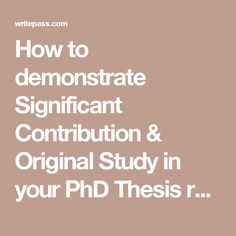 How to demonstrate Significant Contribution & Original Study in your PhD Thesis rodrigo | May 31, 2013 A PhD is an original piece of research. Thus, you should be able to demonstrate that the research topic you chose has not been studied before, or that you are taking a new perspective on a previously studied topic.[1] The dissertation should highlight what makes your work an original contribution. Include a list of the contributions that your research makes to the literature in your…