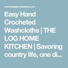 Easy Hand Crocheted Washcloths | THE LOG HOME KITCHEN | Savoring country life, one dish at a time.