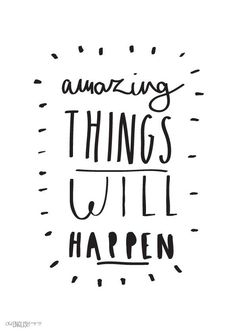 Amazing things will happen.