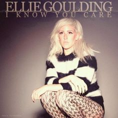 I Know You Care by Ellie Goulding