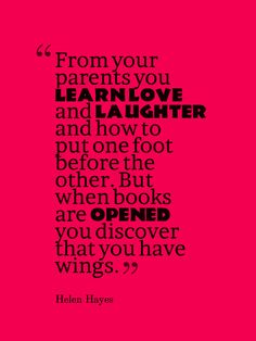 From your parents you learn love and laughter and how to put one foot before the other. But when books are opened you discover that you have wings.