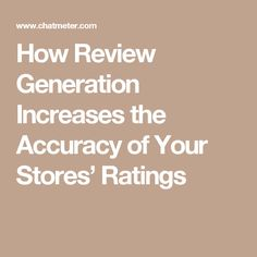 How Review Generation Increases the Accuracy of Your Stores' Ratings