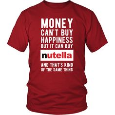 02aae203 Funny T Shirt - Money can't buy happiness but it can buy nutella and that's  kind of the same thing T Shirt
