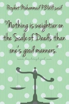 """Prophet Muhammad PBUH said: """"Nothing is weightier on the Scale of Deeds than one's good manners."""" 