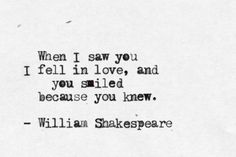 When I saw you I fell in love, you smiled because you knew. ~William Shakespeare