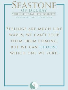 Feelings are much like waves. We can't stop them from coming, but we can choose which one we surf.