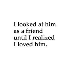 """I looked at him as a friend until I realized I loved him."""
