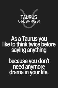 As a Taurus you like to think twice before saying anything because you don't need anymore drama in your life.