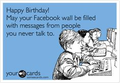 Happy Birthday! May your Facebook wall be filled with messages from people you never talk to.