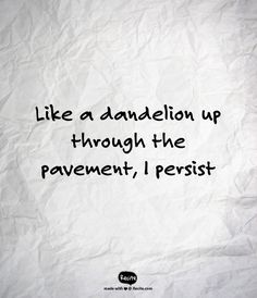 Like a dandelion up through the pavement, I persist - Quote From Recite.com #RECITE #QUOTE