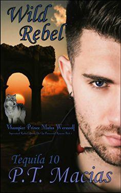 Wild Rebel (Vhampier Prince Mates Werewolf): Supernatural Realm Enforcers Elite Ops Paranormal Romance Book 3 (Tequila 10) by P.T. Macias