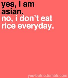 Yes, I am Asian. No, I don't eat rice everyday. via Yes-butno by Christine Chen Asian Problems, Girl Problems, I Love To Laugh, Just Smile, Asian Quotes, Asian Humor, Asian Wallpaper, Me Quotes, Funny Quotes