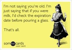 I'm not saying you're old. I'm just saying that if you were milk, I'd check the expiration date before pouring a glass. That's all.