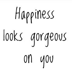 Be happy gorgeous!