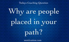 Why are people placed in our path? People are placed in your path no matter the duration for a very specific purpose. Perhaps it's to teach patience. Perhaps it's to gain focus on what's important. Perhaps it's an exercise in compassion. I as a coach can go on and on about the possible opportunities and lessons that present themselves in the form of people. View them and treat them with the importance they deserve. - Chris Mott - www.mottivation.com