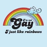 I'm not gay. I just like Rainbows ;)  FIND THIS GAY DESIGN AT: www.GlbtShirts.com on T-shirts, Poster Prints, Stickers, Hoodies, Mugs, Pet Shirts, Postcards, Buttons, Magnets, iPhone Cases, Mouse pads, Baby Tees, Hats, Posters, Magnets... everything from GAY to Z!