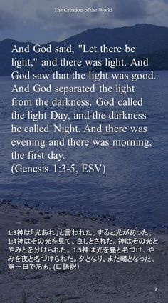 "And God said, ""Let there be light,"" and there was light. And God saw that the light was good. And God separated the light from the darkness. God called the light Day, and the darkness he called Night. And there was evening and there was morning, the first day.(Genesis 1:3-5, ESV)1:3神は「光あれ」と言われた。すると光があった。 1:4神はその光を見て、良しとされた。神はその光とやみとを分けられた。 1:5神は光を昼と名づけ、やみを夜と名づけられた。夕となり、また朝となった。第一日である。(口語訳)"