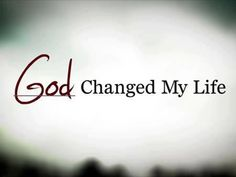 God changed my life. The truth is that God always had the perfect life planned for me before I was even conceived. It was me who turned my back to Him. God never gave up and kept called me back to Him until one day I ran back into His loving arms.