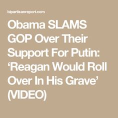 Obama SLAMS GOP Over Their Support For Putin: 'Reagan Would Roll Over In His Grave' (VIDEO)
