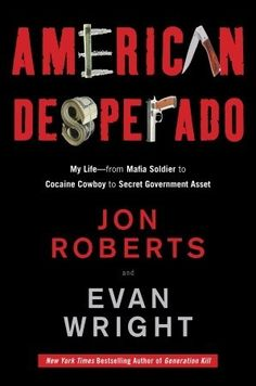 American Desperado: My Life--From Mafia Soldier to Cocaine Cowboy to Secret Government Asset~ Scrupulously documented and relentlessly propulsive, this collaboration between a bloodhound journalist and one of the most audacious criminals ever is like no other crime book you've ever read.  Jon Roberts may be the only criminal who changed the course of American history.