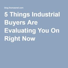 5 Things Industrial Buyers Are Evaluating You On Right Now