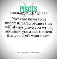 Pisces are never to be underestimated because they will always prove you wrong and show you a side to them that you don't want to see. - WTF Zodiac Signs Daily Horoscope!