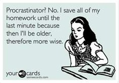 Procrastination? No. I Save All My Homework Until The Last Minute Because Then I'll Be Oldeer, Therefore More Wise.