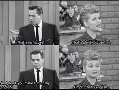 We are so Lucy and Ricky, lol...