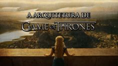 "A Arquitetura Fantástica de ""Game of Thrones"""