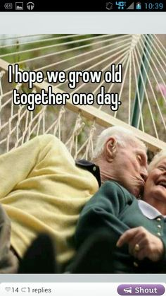 I want to grow old with the one i love