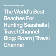 The World's Best Beaches For Hunting Seashells | Travel Channel Blog: Roam | Travel Channel