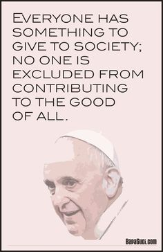 Everyone has something to give to society; no one is excluded from contributing to the good of all - Pope Francis   Pope Francis Quote and News