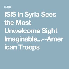 ISIS in Syria Sees the Most Unwelcome Sight Imaginable...--American Troops