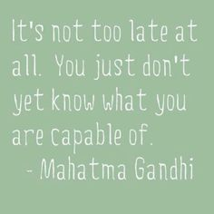 It's not too late at all. You just don't yet know what you are capable of. -Gandhi