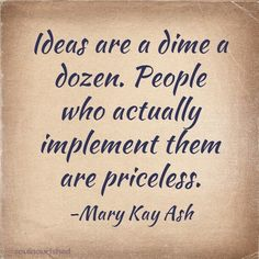 Ideas are a dime a dozen. People who actually implement them are priceless.  Mary Kay Ash