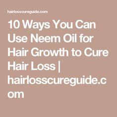 10 Ways You Can Use Neem Oil for Hair Growth to Cure Hair Loss | hairlosscureguide.com