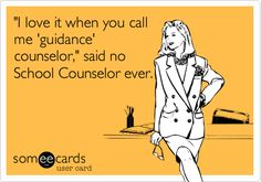 """""""I love it when you call me 'guidance' counselor,"""" said no School Counselor ever."""