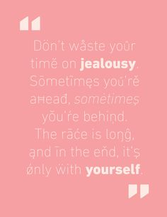 Don't waste your time on jealousy. Sometimes you're ahead, sometimes you're behind. The race is long, and in the end, it's only with yourself  -Baz Luhrmann