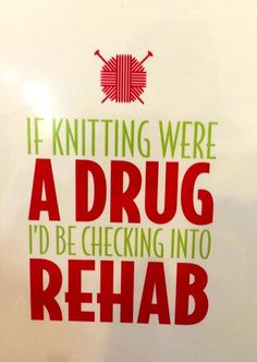 Knitting humor: If knitting were a drug I'd be checking onto rehab.