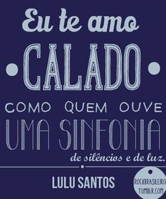 Eu te amo calado como quem ouve uma sinfonia... #LuluSantos #FrasesMusicais