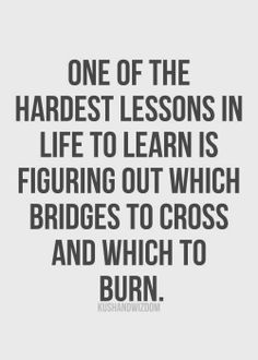 One of the hardest lessons in life to learn is figuring out which bridges to cross and which to burn.