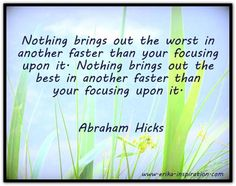 Nothing brings out the worst in another faster than your focusing upon it. Nothing brings out the best in another faster than your focusing upon it. *Abraham-Hicks Quotes (AHQ2109) #relationship