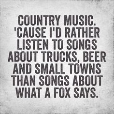 Yes and I like pop and rock and metal and rap and of course country ...I love them all except for jazz, opera and basically any slow and depressing music.
