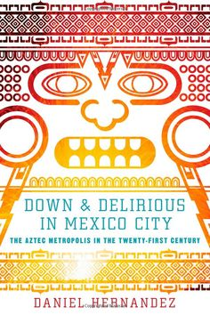 Down and Delirious in Mexico City: The Aztec Metropolis in the Twenty-First Century: Hernandez; Daniel: