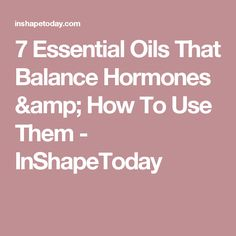 7 Essential Oils That Balance Hormones & How To Use Them - InShapeToday