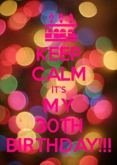 KEEP CALM IT\'S MY 30TH BIRTHDAY!!!
