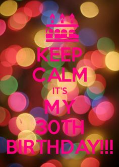 KEEP CALM IT'S MY 30TH BIRTHDAY!!!