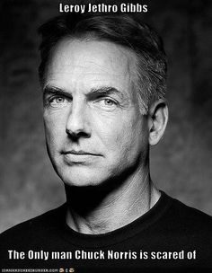 Leroy Jethro Gibbs: The Only man Chuck Norris is scared of. He would probable give Chuck a Gibbs slap